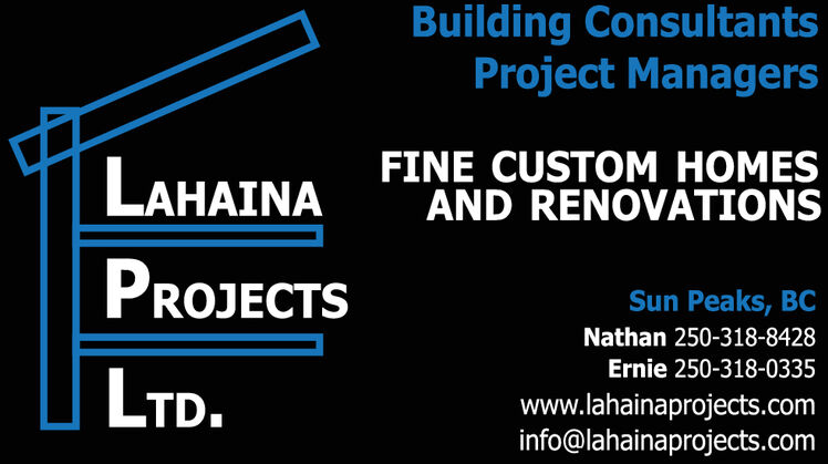 Building ConsultantsProject ManagersFINE CUSTOM HOMESAND RENOVATIONSLAHAINAPROJECTSSun Peaks, BCNathan 250-318-8428Ernie 250-318-0335LTD.www.lahainaprojects.cominfo@lahainaprojects.com Building Consultants Project Managers FINE CUSTOM HOMES AND RENOVATIONS LAHAINA PROJECTS Sun Peaks, BC Nathan 250-318-8428 Ernie 250-318-0335 LTD. www.lahainaprojects.com info@lahainaprojects.com