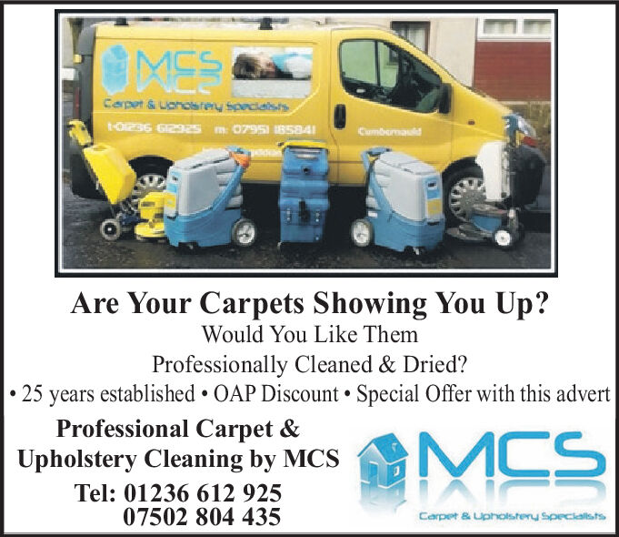 MCSCorpet&Uahosren specialstst-0i296 612925 m 079S 8584CumbenauldAre Your Carpets Showing You Up?Would You Like ThemProfessionally Cleaned & Dried?25 years established OAP Discount Special Offer with this advertProfessional Carpet &Upholstery Cleaning by MCSMCSTel: 01236 612 92507502 804 435Carpet & Upholstenu specialists MCS Corpet&Uahosren specialsts t-0i296 612925 m 079S 8584 Cumbenauld Are Your Carpets Showing You Up? Would You Like Them Professionally Cleaned & Dried? 25 years established OAP Discount Special Offer with this advert Professional Carpet & Upholstery Cleaning by MCS MCS Tel: 01236 612 925 07502 804 435 Carpet & Upholstenu specialists
