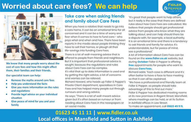 "Worried about care fees? We can helpFIDLER&PEPPERLAWYERSTake care when asking friendsand family about Care FeesWhen you have a relative that needs to go intoa caro home, it can bo an emotional time for allconcerned and it can be a time of worry andfear when it comes to how to fund care-whot's groat that poople want to help othersbut it really is the case that there are definedrules about how Care Fees are calculated. Webeliovo that peoplo should get professionaladvice from people who know what they aretalking about, and can help should there bed diute with, for example, a local authority.reports in the media about people thinking they It is an emotional time and there is a tendencyhave to sell their homes, or plough all theirpays what and when and how. There have beento ask friends and family for acdvice. It'sunderstandable, but for peace of mindsee a professional.A lot of information about Care Fees can belife-savings into funding Care Fees.There is a lot of well- meaning advice that isoffered to peoplo from friends and neighbours.But it is important that professional advice issought, because the regulations and rulesabout Care Fees can be complex.t's vital that up to date information is used andby getting the right advice, a lot of concernsand worries can be relieved.Richard Howard, who heads up Fidler & Pepper'sPrivate Client department, specialises in CareFees and has helped many people cut throughrumours and wrong advice.found on the www.fidler.co.uk website, butduring October Fidler & Pepper is offeringfree appointments for people who want toWe know that many people worry about thecost of care fees and how this might affectthem, their families and their friends.discuss Care Fees.Richard adds: ""Each case is different and it'soften better to have a face to face meetingso that it can all be explained.""We have a professional and friendly team atFidler & Pepper, so people should takeadvantage of this to find out more.Fidler & Pepper has dedicated meeting roomsat its new premises in Regent Street, Mansfield.where meetings can be held, or at its Suttonin Ashfield offices in Low Street.Our specialist team can help:Remove the myths around care feesHelp you understand the factsGive you more information on the rulesand regulationsProvide legal advice on your individualHe says: ""There is a lot of well-meant advicegiven but it's often based on rumour or fromreading about Care Fees in the newspapers orsituationGive peace of mind for you and yourfamilyon social media.To make an appointment, call 01623 45 11 1.01623 45 11 11 