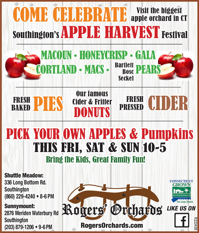 COME CELEBRATEVisit the biggestapple orchard in CTSouthington's APPLE HARVEST FestivalMACOUN-HONEYCRISP GALACORTLAND MACSest PEARSBoscSeckelOur famousCider & FritterCIDERFRESHFRESHBAKEDDONUTS PRESSEDPICK YOUR OWN APPLES & PumpkinsTHIS FRI,SAT &SUN 10-5Bring the Kids, Great Family Fun!Shuttle Meadow:336 Long Bottom Rd.Southington(860) 229-4240 8-6 PMCONNECTICUTGROWNTHE LOCAL FLAVOR.Kogers OrchardsSunnymount:2876 Meriden Waterbury RdSouthington(203) 879-1206 9-6 PMLIKE US ONRogersOrchards.comR222439 COME CELEBRATE Visit the biggest apple orchard in CT Southington's APPLE HARVEST Festival MACOUN-HONEYCRISP GALA CORTLAND MACSest PEARS Bosc Seckel Our famous Cider & Fritter CIDER FRESH FRESH BAKED DONUTS PRESSED PICK YOUR OWN APPLES & Pumpkins THIS FRI,SAT &SUN 10-5 Bring the Kids, Great Family Fun! Shuttle Meadow: 336 Long Bottom Rd. Southington (860) 229-4240 8-6 PM CONNECTICUT GROWN THE LOCAL FLAVOR. Kogers Orchards Sunnymount: 2876 Meriden Waterbury Rd Southington (203) 879-1206 9-6 PM LIKE US ON RogersOrchards.com R222439