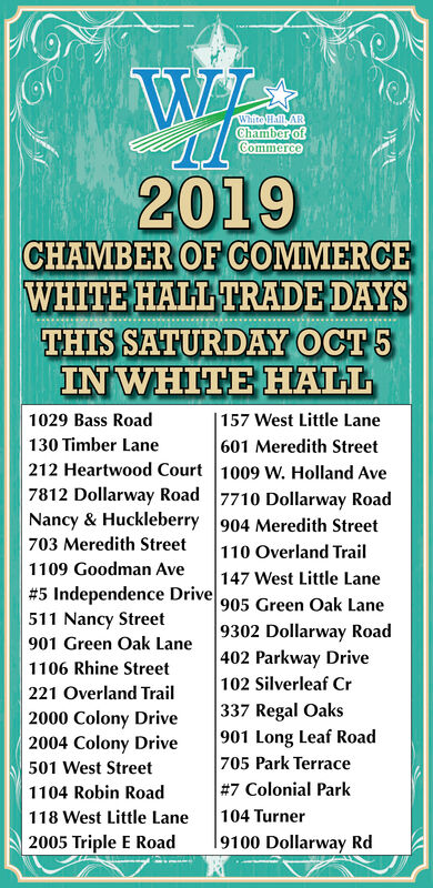 White Hall ARChamber ofCommerce2019CHAMBER OF COMMERCEWHITE HALL TRADE DAYSTHIS SATURDAY OCT5IN WHITE HALL1029 Bass Road| 157 West Little Lane601 Meredith Street130 Timber Lane212 Heartwood Court 1009 W. Holland Ave7812 Dollarway Road 7710 Dollarway RoadNancy & Huckleberry 904 Meredith Street703 Meredith Street110 Overland Trail147 West Little Lane1109 Goodman Ave#5 Independence Drive 905 Green Oak Lane511 Nancy Street901 Green Oak Lane1106 Rhine Street221 Overland Trail2000 Colony Drive2004 Colony Drive|9302 Dollarway Road402 Parkway Drive102 Silverleaf Cr|337 Regal Oaks901 Long Leaf Road705 Park Terrace#7 Colonial Park104 Turner9100 Dollarway Rd501 West Street1104 Robin Road118 West Little Lane2005 Triple E Road White Hall AR Chamber of Commerce 2019 CHAMBER OF COMMERCE WHITE HALL TRADE DAYS THIS SATURDAY OCT5 IN WHITE HALL 1029 Bass Road | 157 West Little Lane 601 Meredith Street 130 Timber Lane 212 Heartwood Court 1009 W. Holland Ave 7812 Dollarway Road 7710 Dollarway Road Nancy & Huckleberry 904 Meredith Street 703 Meredith Street 110 Overland Trail 147 West Little Lane 1109 Goodman Ave #5 Independence Drive 905 Green Oak Lane 511 Nancy Street 901 Green Oak Lane 1106 Rhine Street 221 Overland Trail 2000 Colony Drive 2004 Colony Drive |9302 Dollarway Road 402 Parkway Drive 102 Silverleaf Cr |337 Regal Oaks 901 Long Leaf Road 705 Park Terrace #7 Colonial Park 104 Turner 9100 Dollarway Rd 501 West Street 1104 Robin Road 118 West Little Lane 2005 Triple E Road
