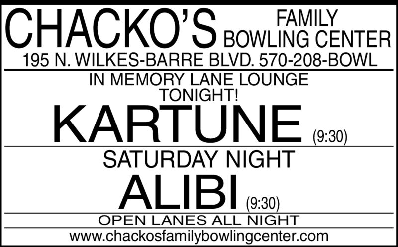 FAMILYBOWLING CENTER195 N. WILKES-BARRE BLVD. 570-208-BOWLIN MEMORY LANE LOUNGETONIGHT!KARTUNE(9:30)SATURDAY NIGHTALIBI(9:30)OPEN LANES ALL NIGHTwww.chackosfamilybowlingcenter.com FAMILY BOWLING CENTER 195 N. WILKES-BARRE BLVD. 570-208-BOWL IN MEMORY LANE LOUNGE TONIGHT! KARTUNE (9:30) SATURDAY NIGHT ALIBI (9:30) OPEN LANES ALL NIGHT www.chackosfamilybowlingcenter.com