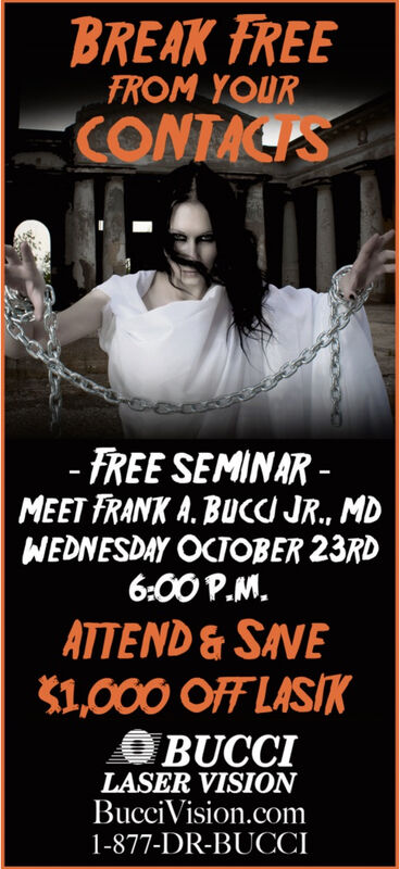 BREAK FREEFROM YOURCONTACIS-FREE SEMINAR-MEET FRANK A. BUCC JR., MDWEDNESDAY OCTOBER 23RD6:00 P.MATTEND&SAVE1,000 OFF LASIKBUCCILASER VISIONBucciVision.com1-877-DR-BUCCI BREAK FREE FROM YOUR CONTACIS -FREE SEMINAR- MEET FRANK A. BUCC JR., MD WEDNESDAY OCTOBER 23RD 6:00 P.M ATTEND&SAVE 1,000 OFF LASIK BUCCI LASER VISION BucciVision.com 1-877-DR-BUCCI