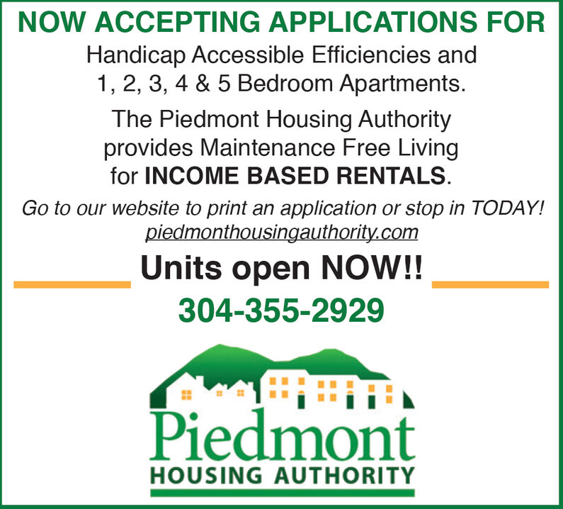 NOW ACCEPTING APPLICATIONS FORHandicap Accessible Efficiencies and1, 2, 3, 4 & 5 Bedroom ApartmentsThe Piedmont Housing Authorityprovides Maintenance Free Livingfor INCOME BASED RENTALSGo to our website to print an application or stop in TODAY!piedmonthousingauthority.comUnits open NOW!!304-355-2929PiedmontHOUSING AUTHORITY NOW ACCEPTING APPLICATIONS FOR Handicap Accessible Efficiencies and 1, 2, 3, 4 & 5 Bedroom Apartments The Piedmont Housing Authority provides Maintenance Free Living for INCOME BASED RENTALS Go to our website to print an application or stop in TODAY! piedmonthousingauthority.com Units open NOW!! 304-355-2929 Piedmont HOUSING AUTHORITY