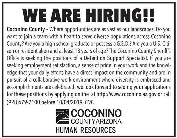 WE ARE HIRING!!Coconino County-Where opportunities are as vast as our landscapes. Do youwant to join a team with a heart to serve diverse populations across CoconinoCounty? Are you a high school graduate or possess a G.E.D.? Are you a U.S. Citi-zen or resident alien and at least 18 years of age? The Coconino County Sheriff'sOffice is seeking the positions of a Detention Support Specialist. If you areseeking employment satisfaction, a sense of pride in your work and the knowl-edge that your daily efforts have a direct impact on the community and are inpursuit of a collaborative work environment where diversity is embraced andaccomplishments are celebrated; we look forward to seeing your applicationsfor these positions by applying online at http://www.coconino.az.gov or call(928)679-7100 before 10/04/2019. EOE.COCONINOCOUNTYARIZONAHUMAN RESOURCES WE ARE HIRING!! Coconino County-Where opportunities are as vast as our landscapes. Do you want to join a team with a heart to serve diverse populations across Coconino County? Are you a high school graduate or possess a G.E.D.? Are you a U.S. Citi- zen or resident alien and at least 18 years of age? The Coconino County Sheriff's Office is seeking the positions of a Detention Support Specialist. If you are seeking employment satisfaction, a sense of pride in your work and the knowl- edge that your daily efforts have a direct impact on the community and are in pursuit of a collaborative work environment where diversity is embraced and accomplishments are celebrated; we look forward to seeing your applications for these positions by applying online at http://www.coconino.az.gov or call (928)679-7100 before 10/04/2019. EOE. COCONINO COUNTYARIZONA HUMAN RESOURCES