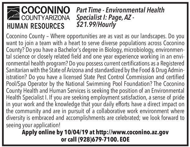 COCONINOCOUNTYARIZONAPart Time- Environmental HealthSpecialist I: Page, AZ-$21.99/HourlyHUMAN RESOURCESCoconino County - Where opportunities are as vast as our landscapes. Do youwant to join a team with a heart to serve diverse populations across CoconinoCounty? Do you have a Bachelor's degree in Biology, microbiology, environmen-tal science or closely related field and one year experience working in an envi-ronmental health program? Do you possess current certifications as a RegisteredSanitarian with the State of Arizona and standardized by the Food & Drug Administration? Do you have a licensed State Pest Control Commission and certifiedPool/Spa Operator by the National Swimming Pool Foundation? The CoconinoCounty Health and Human Services is seeking the position of an EnvironmentalHealth Specialist I. If you are seeking employment satisfaction, a sense of pridein your work and the knowledge that your daily efforts have a direct impact onthe community and are in pursuit of a collaborative work environment wherediversity is embraced and accomplishments are celebrated; we look forward toseeing your application!Apply online by 10/04/19 at http://www.coconino.az.govor call (928)679-7100. EOE COCONINO COUNTYARIZONA Part Time- Environmental Health Specialist I: Page, AZ- $21.99/Hourly HUMAN RESOURCES Coconino County - Where opportunities are as vast as our landscapes. Do you want to join a team with a heart to serve diverse populations across Coconino County? Do you have a Bachelor's degree in Biology, microbiology, environmen- tal science or closely related field and one year experience working in an envi- ronmental health program? Do you possess current certifications as a Registered Sanitarian with the State of Arizona and standardized by the Food & Drug Admin istration? Do you have a licensed State Pest Control Commission and certified Pool/Spa Operator by the National Swimming Pool Foundation? The Coconino County Health and Human Services is seeking the position of an Environmental Health Specialist I. If you are seeking employment satisfaction, a sense of pride in your work and the knowledge that your daily efforts have a direct impact on the community and are in pursuit of a collaborative work environment where diversity is embraced and accomplishments are celebrated; we look forward to seeing your application! Apply online by 10/04/19 at http://www.coconino.az.gov or call (928)679-7100. EOE