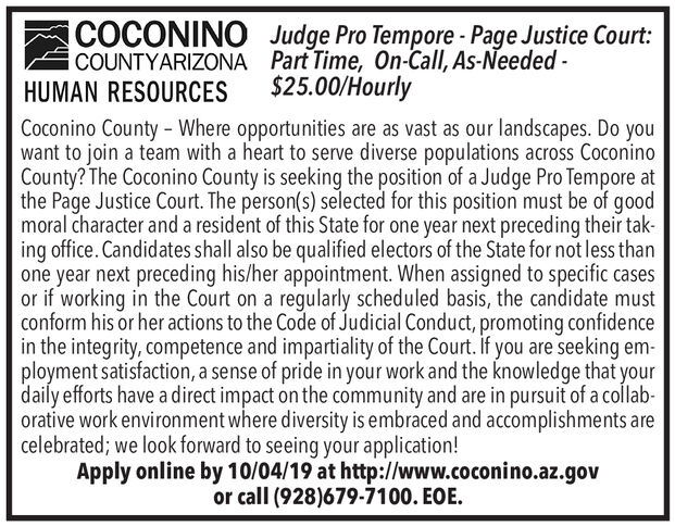 COCONINOCOUNTYARIZONA Part Time, On-Call, As-Needed-HUMAN RESOURCESJudge Pro Tempore-Page Justice Court$25.00/HourlyCoconino County - Where opportunities are as vast as our landscapes. Do youwant to join a team with a heart to serve diverse populations across CoconinoCounty? The Coconino County is seeking the position of a Judge Pro Tempore atthe Page Justice Court. The person(s) selected for this position must be of goodmoral character and a resident of this State for one year next preceding their taking office. Candidates shall also be qualified electors of the State for not less thanone year next preceding his/her appointment. When assigned to specific casesor if working in the Court on a regularly scheduled basis, the candidate mustconform his or her actions to the Code of Judicial Conduct, promoting confidencein the integrity, competence and impartiality of the Court. if you are seeking em-ployment satisfaction, a sense of pride in your work and the knowledge that yourdaily efforts have a direct impact on the community and are in pursuit of a collab-orative work environment where diversity is embraced and accomplishments arecelebrated; we look forward to seeing your application!Apply online by 10/04/19 at http://www.coconino.az.govor call (928)679-7100. EOE COCONINO COUNTYARIZONA Part Time, On-Call, As-Needed- HUMAN RESOURCES Judge Pro Tempore-Page Justice Court $25.00/Hourly Coconino County - Where opportunities are as vast as our landscapes. Do you want to join a team with a heart to serve diverse populations across Coconino County? The Coconino County is seeking the position of a Judge Pro Tempore at the Page Justice Court. The person(s) selected for this position must be of good moral character and a resident of this State for one year next preceding their tak ing office. Candidates shall also be qualified electors of the State for not less than one year next preceding his/her appointment. When assigned to specific cases or if working in the Court on a regularly scheduled basis, the candidate must conform his or her actions to the Code of Judicial Conduct, promoting confidence in the integrity, competence and impartiality of the Court. if you are seeking em- ployment satisfaction, a sense of pride in your work and the knowledge that your daily efforts have a direct impact on the community and are in pursuit of a collab- orative work environment where diversity is embraced and accomplishments are celebrated; we look forward to seeing your application! Apply online by 10/04/19 at http://www.coconino.az.gov or call (928)679-7100. EOE