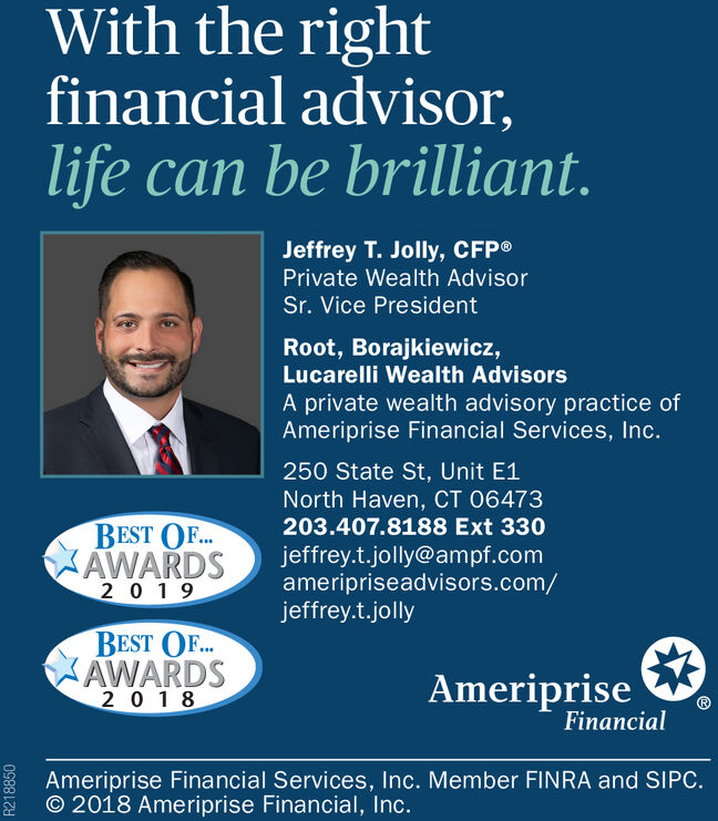 With the rightfinancial advisor,life can be brilliant.Jeffrey T. Jolly, CFPPrivate Wealth AdvisorSr. Vice PresidentRoot, Borajkiewicz,Lucarelli Wealth AdvisorsA private wealth advisory practice ofAmeriprise Financial Services, Inc.250 State St, Unit E1North Haven, CT 06473203.407.8188 Ext 330BEST O..AWARDS20 19jeffrey.t.jolly@ampf.comameripriseadvisors.com/jeffrey.t.jollyBEST OF..AWARDS2 0 1 8AmeripriseFinancialAmeriprise Financial Services, Inc. Member FINRA and SIPC.O 2018 Ameriprise Financial, Inc.R218850 With the right financial advisor, life can be brilliant. Jeffrey T. Jolly, CFP Private Wealth Advisor Sr. Vice President Root, Borajkiewicz, Lucarelli Wealth Advisors A private wealth advisory practice of Ameriprise Financial Services, Inc. 250 State St, Unit E1 North Haven, CT 06473 203.407.8188 Ext 330 BEST O.. AWARDS 20 19 jeffrey.t.jolly@ampf.com ameripriseadvisors.com/ jeffrey.t.jolly BEST OF.. AWARDS 2 0 1 8 Ameriprise Financial Ameriprise Financial Services, Inc. Member FINRA and SIPC. O 2018 Ameriprise Financial, Inc. R218850