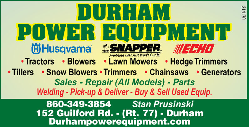 DURHAMPOWER EQUIPMENTHusqvarnaTractors Blowers Lawn Mowers Hedge TrimmersTillers Snow Blowers Trimmers Chainsaws GeneratorsSNAPPER ECHOAnything Less Just Won't Cut it!Sales Repair (All Models) PartsWelding-Pick-up & Deliver- Buy& Sell Used Equip.860-349-3854152 Guilford Rd. (Rt. 77)- DurhamDurhampowerequipment.comStan Prusinski214170 DURHAM POWER EQUIPMENT Husqvarna Tractors Blowers Lawn Mowers Hedge Trimmers Tillers Snow Blowers Trimmers Chainsaws Generators SNAPPER ECHO Anything Less Just Won't Cut it! Sales Repair (All Models) Parts Welding-Pick-up & Deliver- Buy& Sell Used Equip. 860-349-3854 152 Guilford Rd. (Rt. 77)- Durham Durhampowerequipment.com Stan Prusinski 214170