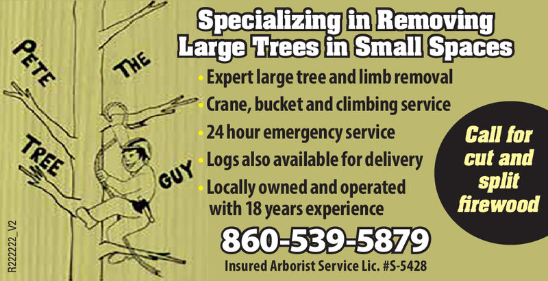 Specializing in RemovingTHE arge Trees in Small SpacesExpert large tree and limb removalCrane, bucket and climbing service24 hour emergency serviceCall forcut andsplitfirewoodTREEGUY Logs also available for deliveryLocally owned and operatedwith 18 years experience860-539-5879Insured Arborist Service Lic. #S-5428PETER222222_V2 Specializing in Removing THE arge Trees in Small Spaces Expert large tree and limb removal Crane, bucket and climbing service 24 hour emergency service Call for cut and split firewood TREE GUY Logs also available for delivery Locally owned and operated with 18 years experience 860-539-5879 Insured Arborist Service Lic. #S-5428 PETE R222222_V2