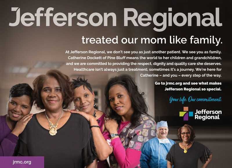 Jefferson Regionaltreated our mom like family.At Jefferson Regional, we don't see you as just another patient. We see you as familyCatherine Dockett of Pine Bluff means the world to her children and grandchildren,and we are committed to providing the respect, dignity and quality care she deserves.Healthcare isn't always just a treatment; sometimes it's a journey. We're here forCatherine -and you - every step of the way.Go to jrmc.org and see what makesJefferson Regional so special.Your life Our commitmentJeffersonRegionaljrmc.org Jefferson Regional treated our mom like family. At Jefferson Regional, we don't see you as just another patient. We see you as family Catherine Dockett of Pine Bluff means the world to her children and grandchildren, and we are committed to providing the respect, dignity and quality care she deserves. Healthcare isn't always just a treatment; sometimes it's a journey. We're here for Catherine -and you - every step of the way. Go to jrmc.org and see what makes Jefferson Regional so special. Your life Our commitment Jefferson Regional jrmc.org