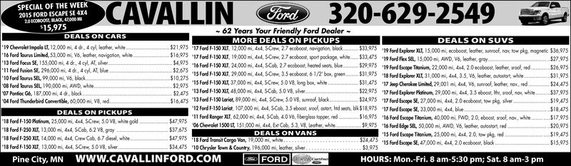 320-629-2549SPECIAL OF THE WEEK2015 FORD ESCAPE SE 4X420COBOOSt MAC 47,000 M15,975CAVALLINFord-62 Years Your Friendly Ford DealerDEALS ON CARSDEALS ON SUVSMORE DEALS ON PICKUPS$21,975 17 Ford F-150 XLT, 12,000 mi, 4x4, $Crew, 2.7 ecobood, navigaion, block $33,975$16,975 17 Ford F-150 T, 19,000 mi, 4x4, SCrew, 2.7 ecoboost, sport pockoge, whit.$33,475$4,975 16 Ford F-150 T, 24,000 mi, 4x4, SCob, 2.7 ecoboost, heated seats, blue.19 Chevrolet Impalo LT, 12,000 mi, 4 dr, 4 cyl leather, white'16 Ford ourus Limited, 53,000 mi, V6, leather, novigation, white'13 Ford Focus SE, 155,000 mi, 4 de, 4 cyl, AT, slver.11 Ford Fusion SE, 296,000 mi, 4 d, 4 cyl AT, ble10 Ford Toures SEL 99,000 mi, V6, black.08 Ford Tourus SEL, 190,000 mi, AWD, whie07 Ponioc G6, 187,000 mi, 4 d, block04 Ford Thunderbird Convertible, 60,000 mi, va, red.19 Ford Explorer XT, 15,000 mi, ecoboos, leather, sunroof, nav, tow pkg, magnetic $36,97519 Ford Flex SEL, 15,000mi, AWD, V6, leather, gray.19 Ford Escope Titonium, 22,000mi, 4x4, 2.0ecoboost, leather, woof, red.18 Ford Explorer XLT, 31,000 mi, 4x4, 3.5, V6, leather, autostort, white17 Jep Cherokee Limited, 29,001 mi, 4x4, V6, unrool, leather, nax, red.17 Ford Explorer Platinum, 29,000 mi, 44, 3.5 eboost, the, sroot, nav, white.17 Ford Escape St, 27,000mi, 4xd, 2.0 ecoboost, tow plg, silver.17 Ford Escope SE, 33,000mi, 4x4, blue..16 Ford Esape Tionium, 40,000 mi FWD, 20, eboost, soof, nav, white.16 Ford Edge SEL, 50,000 mi, AWD, V6, leather, autostart, red15 Ford Excape Taonium, 25,000mi, 4x4, 2.0, ow pkg, red.15 Ford Escope SE, 47000 mi, 4x4, 2.0 ecoboost, black$27,975$29,975$26,975r15 Ford F150 T, 29,000 mi, 4x4, SCrew, 3.5 ecoboo, 61/2' box, green..$31,975$31,975$10,27597 15 Ford F-150 , 37,000 mi, 4x4, SCrew, S.0 V8, long box, white$2 475 13Ford F150 T 48,000 mi, 4x4, SCob, 5.0 v8, shver,$16.475 13 Ford FF-150 Loriat, 89,000 mi, dsd, SCrew, S.0 V8, uoof, block.$31,475$24,475$37.975$22,975$24,975$19,47512 Ford F-150 Larict, 107,000 44, $Cab, 3.5 eboost, sroof, ostort, htd seats, blk $18,97511 Ford Ranger XT, 62,000 , 4s4, SCob, 4.0 V6, Rbenglass topper, red$47,97506 Cherlet 1500 Lt 151,000mi 4d, Exe Cob, 5.3, V8, leother, white$18,475DEALS ON PICKUPS$16,975$9,975$17.975$20,97518 Ford F-150 Platinum, 25,000 mi, 4x4, SCrew, 5.0 V8, white gold18 Ford F-250 XT, 13,000 mi, sd, SCab, 6.2 V8, gray'18 Ford F-250 XT, 14,000 mi, 4x4, Crew Cob, 6.7 diesel, white18 Ford F-150 XT, 13,000 mi, 4x4, SCrew, 5.0o V8, silver.$37,675DEALS ON VANS$19,475$47,97518 Ford Transit Cargo Van, 19,000 mi, whie10 Chrysler Town& Country, 196,000 mi, leafher, silver$24,475$15,975$34,475$3,975www.CAVALLINFORD.COMFiHOURS: Mon.-Fri. 8 anSa:30m-3ne 320-629-2549 SPECIAL OF THE WEEK 2015 FORD ESCAPE SE 4X4 20COBOOSt MAC 47,000 M 15,975 CAVALLIN Ford -62 Years Your Friendly Ford Dealer DEALS ON CARS DEALS ON SUVS MORE DEALS ON PICKUPS $21,975 17 Ford F-150 XLT, 12,000 mi, 4x4, $Crew, 2.7 ecobood, navigaion, block $33,975 $16,975 17 Ford F-150 T, 19,000 mi, 4x4, SCrew, 2.7 ecoboost, sport pockoge, whit.$33,475 $4,975 16 Ford F-150 T, 24,000 mi, 4x4, SCob, 2.7 ecoboost, heated seats, blue. 19 Chevrolet Impalo LT, 12,000 mi, 4 dr, 4 cyl leather, white '16 Ford ourus Limited, 53,000 mi, V6, leather, novigation, white '13 Ford Focus SE, 155,000 mi, 4 de, 4 cyl, AT, slver. 11 Ford Fusion SE, 296,000 mi, 4 d, 4 cyl AT, ble 10 Ford Toures SEL 99,000 mi, V6, black. 08 Ford Tourus SEL, 190,000 mi, AWD, whie 07 Ponioc G6, 187,000 mi, 4 d, block 04 Ford Thunderbird Convertible, 60,000 mi, va, red. 19 Ford Explorer XT, 15,000 mi, ecoboos, leather, sunroof, nav, tow pkg, magnetic $36,975 19 Ford Flex SEL, 15,000mi, AWD, V6, leather, gray. 19 Ford Escope Titonium, 22,000mi, 4x4, 2.0ecoboost, leather, woof, red. 18 Ford Explorer XLT, 31,000 mi, 4x4, 3.5, V6, leather, autostort, white 17 Jep Cherokee Limited, 29,001 mi, 4x4, V6, unrool, leather, nax, red. 17 Ford Explorer Platinum, 29,000 mi, 44, 3.5 eboost, the, sroot, nav, white. 17 Ford Escape St, 27,000mi, 4xd, 2.0 ecoboost, tow plg, silver. 17 Ford Escope SE, 33,000mi, 4x4, blue.. 16 Ford Esape Tionium, 40,000 mi FWD, 20, eboost, soof, nav, white. 16 Ford Edge SEL, 50,000 mi, AWD, V6, leather, autostart, red 15 Ford Excape Taonium, 25,000mi, 4x4, 2.0, ow pkg, red. 15 Ford Escope SE, 47000 mi, 4x4, 2.0 ecoboost, black $27,975 $29,975 $26,975 r15 Ford F150 T, 29,000 mi, 4x4, SCrew, 3.5 ecoboo, 61/2' box, green.. $31,975 $31,975 $10,275 97 15 Ford F-150 , 37,000 mi, 4x4, SCrew, S.0 V8, long box, white $2 475 13Ford F150 T 48,000 mi, 4x4, SCob, 5.0 v8, shver, $16.475 13 Ford FF-150 Loriat, 89,000 mi, dsd, SCrew, S.0 V8, uoof, block. $31,475 $24,475 $37.975 $22,975 $24,975 $19,475 12 Ford F-150 Larict, 107,000 44, $Cab, 3.5 eboost, sroof, ostort, htd seats, blk $18,975 11 Ford Ranger XT, 62,000 , 4s4, SCob, 4.0 V6, Rbenglass topper, red $47,97506 Cherlet 1500 Lt 151,000mi 4d, Exe Cob, 5.3, V8, leother, white $18,475 DEALS ON PICKUPS $16,975 $9,975 $17.975 $20,975 18 Ford F-150 Platinum, 25,000 mi, 4x4, SCrew, 5.0 V8, white gold 18 Ford F-250 XT, 13,000 mi, sd, SCab, 6.2 V8, gray '18 Ford F-250 XT, 14,000 mi, 4x4, Crew Cob, 6.7 diesel, white 18 Ford F-150 XT, 13,000 mi, 4x4, SCrew, 5.0o V8, silver. $37,675 DEALS ON VANS $19,475 $47,975 18 Ford Transit Cargo Van, 19,000 mi, whie 10 Chrysler Town& Country, 196,000 mi, leafher, silver $24,475 $15,975 $34,475 $3,975 www.CAVALLINFORD.COM Fi HOURS: Mon.-Fri. 8 an Sa :30 m-3 ne