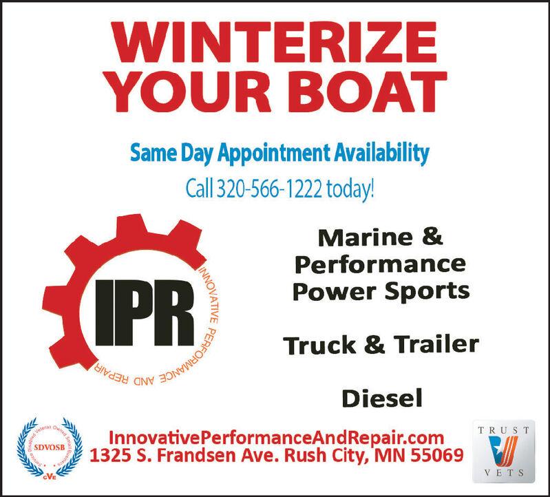 WINTERIZEYOUR BOATSame Day Appointment AvailabilityCall 320-566-1222 today!Marine &PerformanceIPRPower SportsTruck & TrailerPERFOHMANCE AND REPAIRDieselTRUS TInnovative PerformanceAndRepair.com1325 S. Frandsen Ave. Rush City, MN 55069oenedveleraSDVOSBVETSINNOVATIVE WINTERIZE YOUR BOAT Same Day Appointment Availability Call 320-566-1222 today! Marine & Performance IPR Power Sports Truck & Trailer PERFOHMANCE AND REPAIR Diesel TRUS T Innovative PerformanceAndRepair.com 1325 S. Frandsen Ave. Rush City, MN 55069 oened velera SDVOSB VETS INNOVATIVE