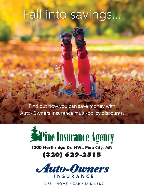 Fall into savings...Find out how you can save money withAuto-Owners Insurance multi-policy discounts.Pine Insurance Agency1300 Northridge Dr. NW., Pine City, MN(320) 629-2515Auto-OwnersINSURANCELIFE HOME CAR BUSINESS Fall into savings... Find out how you can save money with Auto-Owners Insurance multi-policy discounts. Pine Insurance Agency 1300 Northridge Dr. NW., Pine City, MN (320) 629-2515 Auto-Owners INSURANCE LIFE HOME CAR BUSINESS