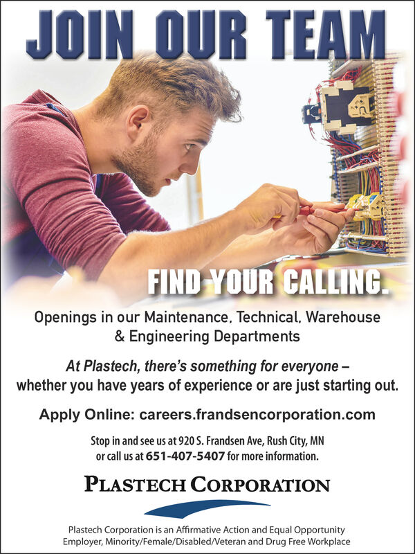 JOIN OUR TEAMFIND YOUR CALLINGOpenings in our Maintenance, Technical, Warehouse& Engineering DepartmentsAt Plastech, there's something for everyone -whether you have years of experience or are just starting out.Apply Online: careers.frandsencorporation.comStop in and see us at 920 S. Frandsen Ave, Rush City, MNor call us at 651-407-5407 for more information.PLASTECH CorPoraTionPlastech Corporation is an Affirmative Action and Equal OpportunityEmployer, Minority/Female/Disabled./Veteran and Drug Free Workplace JOIN OUR TEAM FIND YOUR CALLING Openings in our Maintenance, Technical, Warehouse & Engineering Departments At Plastech, there's something for everyone - whether you have years of experience or are just starting out. Apply Online: careers.frandsencorporation.com Stop in and see us at 920 S. Frandsen Ave, Rush City, MN or call us at 651-407-5407 for more information. PLASTECH CorPoraTion Plastech Corporation is an Affirmative Action and Equal Opportunity Employer, Minority/Female/Disabled./Veteran and Drug Free Workplace