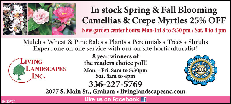 In stock Spring & Fall BloomingCamellias & Crepe Myrtles 25% OFFNew garden center hours: Mon-Fri 8 to 5:30 pm/ Sat. 8 to 4 pmMulchWheat & Pine BalesPlantsPerennials . TreesShrubsExpert one on one service with our on site horticulturalist!8 year winners ofthe readers choice poll!Mon. Fri. 8am to 5:30pmSat. 8am to 4pmLIVINGLANDSCAPESINC.2019ReadersChoe336-227-57692077 S. Main St., Graham . livinglandscapesnc.comLike us on Facebook fBN 33757ewsTime In stock Spring & Fall Blooming Camellias & Crepe Myrtles 25% OFF New garden center hours: Mon-Fri 8 to 5:30 pm/ Sat. 8 to 4 pm Mulch Wheat & Pine Bales Plants Perennials . Trees Shrubs Expert one on one service with our on site horticulturalist! 8 year winners of the readers choice poll! Mon. Fri. 8am to 5:30pm Sat. 8am to 4pm LIVING LANDSCAPES INC. 2019 Readers Choe 336-227-5769 2077 S. Main St., Graham . livinglandscapesnc.com Like us on Facebook f BN 33757 ews Time