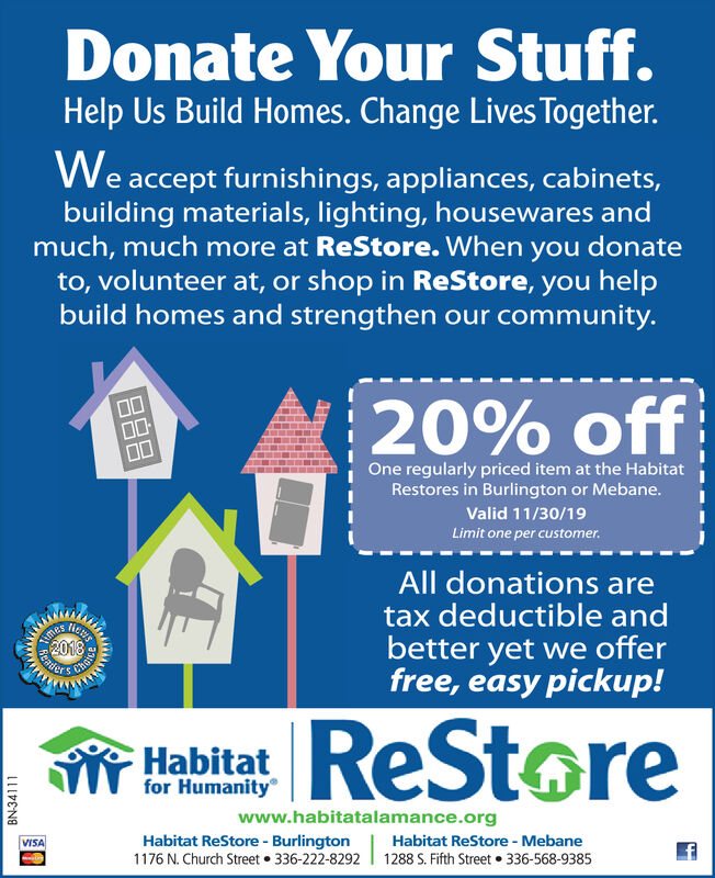 Donate Your Stuff.Help Us Build Homes. Change Lives Together.We accept furnishings, appliances, cabinets,building materials, lighting, housewares andmuch, much more at ReStore. When you donateto, volunteer at, or shop in ReStore, you helpbuild homes and strengthen our community.20% off00One regularly priced item at the HabitatRestores in Burlington or Mebane.Valid 11/30/19Limit one per customer.All donations aretax deductible andTimesScaderbetter yet we offerfree, easy pickup!ReStoreHabitatfor Humanitywww.habitatalamance.orgHabitat ReStore- Burlington1176 N. Church Street 336-222-8292Habitat ReStore - MebaneVISA1288 S. Fifth Street 336-568-9385BN-34111wwwBBB Donate Your Stuff. Help Us Build Homes. Change Lives Together. We accept furnishings, appliances, cabinets, building materials, lighting, housewares and much, much more at ReStore. When you donate to, volunteer at, or shop in ReStore, you help build homes and strengthen our community. 20% off 00 One regularly priced item at the Habitat Restores in Burlington or Mebane. Valid 11/30/19 Limit one per customer. All donations are tax deductible and Times Scader better yet we offer free, easy pickup! ReStore Habitat for Humanity www.habitatalamance.org Habitat ReStore- Burlington 1176 N. Church Street 336-222-8292 Habitat ReStore - Mebane VISA 1288 S. Fifth Street 336-568-9385 BN-34111 www BBB