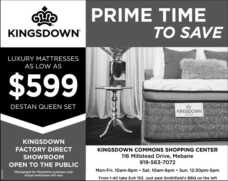 PRIME TIMETO SAVEKINGSDOWNLUXURY MATTRESSESAS LOW AS$599DESTAN QUEEN SETKINGSDOWNPRIMEKINGSDOWNFACTORY DIRECTKINGSDOWN COMMONS SHOPPING CENTER116 Millstead Drive, MebaneSHOWROOM919-563-7072OPEN TO THE PUBLICMon-Fri. 10am-8pm Sat. 10am-6pm Sun. 12:30pm-5pmPhotograph for illustrative purposes onlyActual mattresses will vary.From I-40 take Exit 153. Just past Smithfield's BBQ on the left191N PRIME TIME TO SAVE KINGSDOWN LUXURY MATTRESSES AS LOW AS $599 DESTAN QUEEN SET KINGSDOWN PRIME KINGSDOWN FACTORY DIRECT KINGSDOWN COMMONS SHOPPING CENTER 116 Millstead Drive, Mebane SHOWROOM 919-563-7072 OPEN TO THE PUBLIC Mon-Fri. 10am-8pm Sat. 10am-6pm Sun. 12:30pm-5pm Photograph for illustrative purposes only Actual mattresses will vary. From I-40 take Exit 153. Just past Smithfield's BBQ on the left 191N