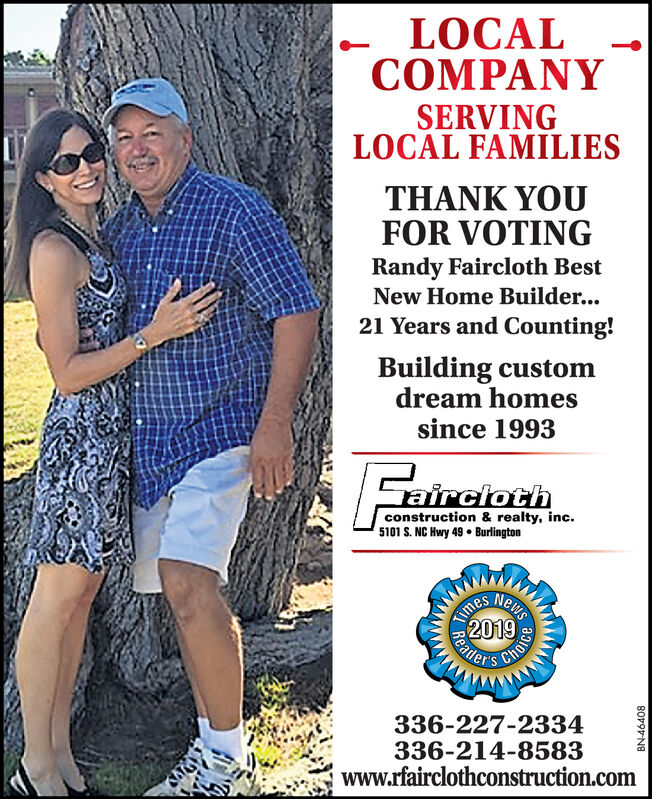 LOCALCOMPANYSERVINGLOCAL FAMILIESTHANK YOUFOR VOTINGRandy Faircloth BestNew Home Builder...21 Years and Counting!Building customdream homessince 1993frctothconstruction & realty, inc5101 S. NC Hwy 49 BurlingtonewsTime2019336-227-2334336-214-8583www.rfairclothconstruction.comReadeChoiceBN-46408 LOCAL COMPANY SERVING LOCAL FAMILIES THANK YOU FOR VOTING Randy Faircloth Best New Home Builder... 21 Years and Counting! Building custom dream homes since 1993 frctoth construction & realty, inc 5101 S. NC Hwy 49 Burlington ews Time 2019 336-227-2334 336-214-8583 www.rfairclothconstruction.com Reade Choice BN-46408