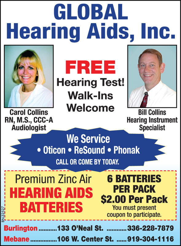 GLOBALHearing Aids, Inc.FREEHearing Test!Walk-InsWelcomeCarol CollinsRN, M.S., CCC-AAudiologistBill CollinsHearing InstrumentSpecialistWe ServiceOticon ReSound PhonakCALL OR COME BY TODAY.Premium Zinc AirHEARING AIDS $2.00 Per PackBATTERIES6 BATTERIESPER PACKYou must presentcoupon to participate.Burlington ...133 O'Neal St. . 36-228-7879Mebane.. 106 W. Center St..919-304-1116BN341 84 GLOBAL Hearing Aids, Inc. FREE Hearing Test! Walk-Ins Welcome Carol Collins RN, M.S., CCC-A Audiologist Bill Collins Hearing Instrument Specialist We Service Oticon ReSound Phonak CALL OR COME BY TODAY. Premium Zinc Air HEARING AIDS $2.00 Per Pack BATTERIES 6 BATTERIES PER PACK You must present coupon to participate. Burlington ...133 O'Neal St. . 36-228-7879 Mebane.. 106 W. Center St..919-304-1116 BN341 84