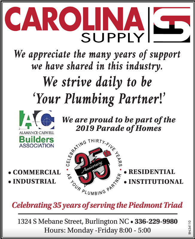 CAROLINASUPPLYWe appreciate the many years of supportwe have shared in this industry.We strive daily to be'Your Plumbing Partner!'We are proud to be part of the2019 Parade of HomesTHIRTY.FIVEALAMANCE CASWELLBuildersASSOCIATIONRESIDENTIALAnniverseryAS YOUR PLUMBINGCOMMERCIALINSTITUTIONALINDUSTRIALCelebrating 35 years ofserving the Piedmont Triad1324 S Mebane Street, Burlington NC 336-229-9980Hours: Monday -Friday 8:00 5:00ELEYEARSPARTNERBN-34110 CAROLINA SUPPLY We appreciate the many years of support we have shared in this industry. We strive daily to be 'Your Plumbing Partner!' We are proud to be part of the 2019 Parade of Homes THIRTY.FIVE ALAMANCE CASWELL Builders ASSOCIATION RESIDENTIAL Anniversery AS YOUR PLUMBING COMMERCIAL INSTITUTIONAL INDUSTRIAL Celebrating 35 years ofserving the Piedmont Triad 1324 S Mebane Street, Burlington NC 336-229-9980 Hours: Monday -Friday 8:00 5:00 ELE YEARS PARTNER BN-34110