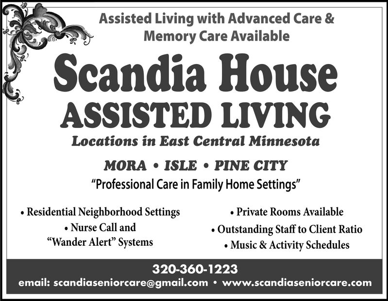 """Assisted Living with Advanced Care &Memory Care AvailableScandia HouseASSISTED LIVINGLocations in East Central MinnesotaMORA ISLE . PINE CITY""""Professional Care in Family Home Settings""""Private Rooms AvailableOutstanding Staff to Client RatioMusic & Activity SchedulesResidential Neighborhood SettingsNurse Call and""""Wander Alert"""" Systems320-360-1223email: scandiaseniorcare@gmail.com www.scandiaseniorcare.com Assisted Living with Advanced Care & Memory Care Available Scandia House ASSISTED LIVING Locations in East Central Minnesota MORA ISLE . PINE CITY """"Professional Care in Family Home Settings"""" Private Rooms Available Outstanding Staff to Client Ratio Music & Activity Schedules Residential Neighborhood Settings Nurse Call and """"Wander Alert"""" Systems 320-360-1223 email: scandiaseniorcare@gmail.com www.scandiaseniorcare.com"""