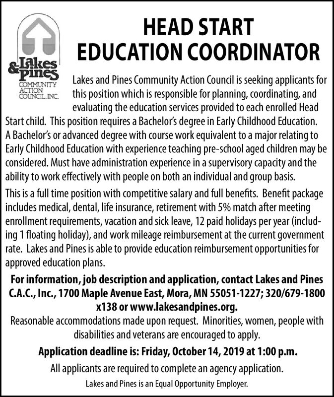 HEAD STARTJalesEDUCATION COORDINATORPeLakes and Pines Community Action Council is seeking applicants forCOMMUNITYACTIONCOUNCIL INC this position which is responsible for planning, coordinating, andevaluating the education services provided to each enrolled HeadStart child. This position requires a Bachelor's degree in Early Childhood Education.A Bachelor's or advanced degree with course work equivalent to a major relating toEarly Childhood Education with experience teaching pre-school aged children may beconsidered. Must have administration experience in a supervisory capacity and theability to work effectively with people on both an individual and group basis.This is a full time position with competitive salary and full benefits. Benefit packageincludes medical, dental, life insurance, retirement with 5% match after meetingenrollment requirements, vacation and sick leave, 12 paid holidays per year (includ-ing 1 floating holiday), and work mileage reimbursement at the current governmentrate. Lakes and Pines is able to provide education reimbursement opportunities forapproved education plans.For information, job description and application, contact Lakes and PinesC.A.C., Inc., 1700 Maple Avenue East, Mora, MN 55051-1227; 320/679-1800x138 or www.lakesandpines.orgReasonable accommodations made upon request. Minorities, women, people withdisabilities and veterans are encouraged to applyApplication deadline is: Friday, October 14, 2019 at 1:00 p.mAll applicants are required to complete an agency application.Lakes and Pines is an Equal Opportunity Employer. HEAD START JalesEDUCATION COORDINATOR PeLakes and Pines Community Action Council is seeking applicants for COMMUNITY ACTION COUNCIL INC this position which is responsible for planning, coordinating, and evaluating the education services provided to each enrolled Head Start child. This position requires a Bachelor's degree in Early Childhood Education. A Bachelor's or advanced degree with course work equivalent to a maj