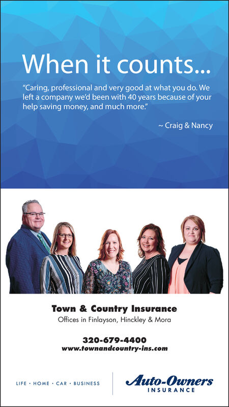 "When it counts...""Caring, professional and very good at what you do. Weleft a company we'd been with 40 years because of yourhelp saving money, and much more.""Craig & NancyTown & Country InsuranceOffices in Finlayson, Hinckley & Mora320-679-4400www.townandcountry-ins.comAuto-OwnersLIFE HOME CAR BUSINESSINSURANCE When it counts... ""Caring, professional and very good at what you do. We left a company we'd been with 40 years because of your help saving money, and much more."" Craig & Nancy Town & Country Insurance Offices in Finlayson, Hinckley & Mora 320-679-4400 www.townandcountry-ins.com Auto-Owners LIFE HOME CAR BUSINESS INSURANCE"
