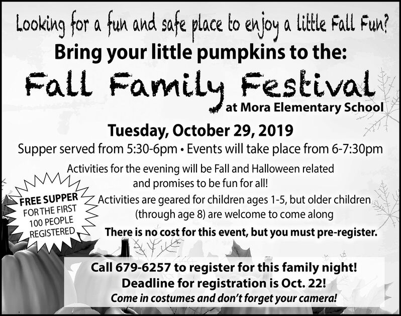Looking for a fun and safe place to en joy a little Fall Fun?Bring your little pumpkins to the:Fall Family Festivalat Mora Elementary SchoolTuesday, October 29, 2019Supper served from 5:30-6pm Events will take place from 6-7:30pmActivities for the evening will be Fall and Halloween relatedand promises to be fun for all!Activities are geared for children ages 1-5, but older children(through age 8) are welcome to come alongThere is no cost for this event, but you must pre-register.FREE SUPPERFOR THE FIRST100 PEOPLEREGISTEREDCall 679-6257 to register for this family night!Deadline for registration is Oct. 22!Come in costumes and don't forget your camera! Looking for a fun and safe place to en joy a little Fall Fun? Bring your little pumpkins to the: Fall Family Festival at Mora Elementary School Tuesday, October 29, 2019 Supper served from 5:30-6pm Events will take place from 6-7:30pm Activities for the evening will be Fall and Halloween related and promises to be fun for all! Activities are geared for children ages 1-5, but older children (through age 8) are welcome to come along There is no cost for this event, but you must pre-register. FREE SUPPER FOR THE FIRST 100 PEOPLE REGISTERED Call 679-6257 to register for this family night! Deadline for registration is Oct. 22! Come in costumes and don't forget your camera!