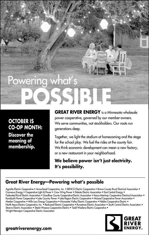 Powering what'sPOSSIBLEGREAT RIVER ENERGY is a Minnesota wholesalepower cooperative, governed by our member-owners.We serveBER ISCO-OP MONTH:communities, not stockholders. Our roots rungenerations deep.Discover theTogether, we light the stadium at homecoming and the stagefor the school play. We fuel the rides at the county fairWe think economic development can mean a new factory,or a new restaurant in your neighborhood.We believe power isn't just electricityIt's possibilitymeaning ofmembership.Great River Energy-Powering what's possibleAgralite Electric Cooperative Arrowhead Cooperative, Inc. BENCO Electric Cooperafive Brown County Rural Electrical AssociationConnexus Energy Cooperative Light & Power Crow Wing Power Dakota Electric Associafion East Central EnergyFederated Rural Electric Association Goodhue County Cooperafive Electric Association Iasco-Mantrap Cooperative Electrical AssociationKandiychi Power Cooperafive Lake Country Power loke Region Eledric Cooperative Mcleod Cooperative Power AssociafionMoeker Cooperative . Mile Locs Energy Cooperative Minnesola Valley Electric Cooperafive Nobles Cooperative ElectricNorth losco Elecric Cooperative, Inc. Recwood Electric Cooperative Runestone Electric Association South Central Electric AssociationSleams Electric Association Stoele-Waseca Cooperative Electric Todd-Wodena Electric CooperafiveWright Hennepin Cooperative Electic AssociationGREATRIVERENERGYgreatriverenergy.com Powering what's POSSIBLE GREAT RIVER ENERGY is a Minnesota wholesale power cooperative, governed by our member-owners. We serve BER IS CO-OP MONTH: communities, not stockholders. Our roots run generations deep. Discover the Together, we light the stadium at homecoming and the stage for the school play. We fuel the rides at the county fair We think economic development can mean a new factory, or a new restaurant in your neighborhood. We believe power isn't just electricity It's possibility meaning of membership. Great River Energy-Powering what's possible Agralite Electric Cooperative Arrowhead Cooperative, Inc. BENCO Electric Cooperafive Brown County Rural Electrical Association Connexus Energy Cooperative Light & Power Crow Wing Power Dakota Electric Associafion East Central Energy Federated Rural Electric Association Goodhue County Cooperafive Electric Association Iasco-Mantrap Cooperative Electrical Association Kandiychi Power Cooperafive Lake Country Power loke Region Eledric Cooperative Mcleod Cooperative Power Associafion Moeker Cooperative . Mile Locs Energy Cooperative Minnesola Valley Electric Cooperafive Nobles Cooperative Electric North losco Elecric Cooperative, Inc. Recwood Electric Cooperative Runestone Electric Association South Central Electric Association Sleams Electric Association Stoele-Waseca Cooperative Electric Todd-Wodena Electric Cooperafive Wright Hennepin Cooperative Electic Association GREAT RIVER ENERGY greatriverenergy.com