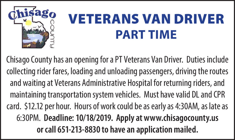 Chisago VETERANS VAN DRIVERPART TIMEChisago County has an opening for a PT Veterans Van Driver. Duties includecollecting rider fares, loading and unloading passengers, driving the routesand waiting at Veterans Administrative Hospital for returning riders, andmaintaining transportation system vehicles. Must have valid DL and CPRcard. $12.12 per hour. Hours of work could be as early as 4:30AM, as late as6:30PM. Deadline: 10/18/2019. Apply at www.chisagocounty.usor call 651-213-8830 to have an application mailed.COUNTY Chisago VETERANS VAN DRIVER PART TIME Chisago County has an opening for a PT Veterans Van Driver. Duties include collecting rider fares, loading and unloading passengers, driving the routes and waiting at Veterans Administrative Hospital for returning riders, and maintaining transportation system vehicles. Must have valid DL and CPR card. $12.12 per hour. Hours of work could be as early as 4:30AM, as late as 6:30PM. Deadline: 10/18/2019. Apply at www.chisagocounty.us or call 651-213-8830 to have an application mailed. COUNTY