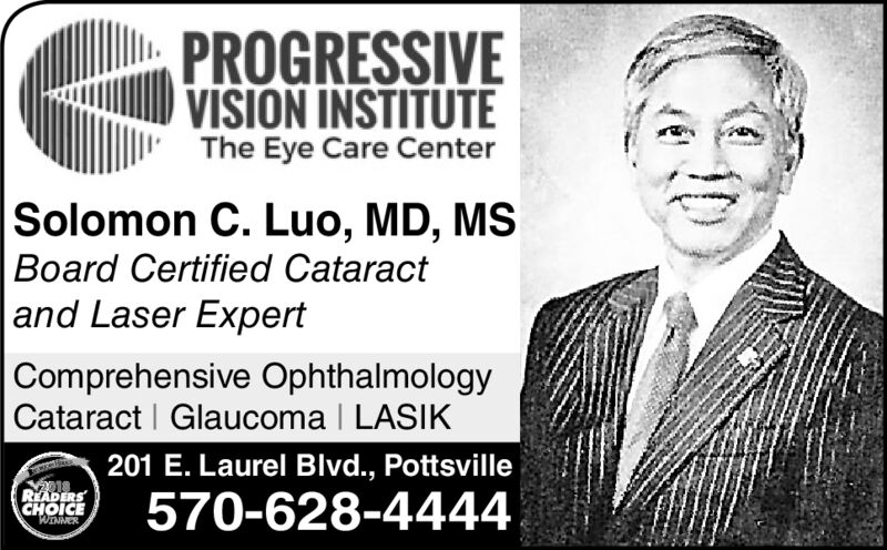 PROGRESSIVEVISION INSTITUTEThe Eye Care CenterSolomon C. Luo, MD, MSBoard Certified Cataract and Laser ExpertComprehensive OphthalmologyCataract Glaucoma I LASIK201 E. Laurel Blvd., Pottsville018READERSCHOICE570-628-4444WINNER PROGRESSIVE VISION INSTITUTE The Eye Care Center Solomon C. Luo, MD, MS Board Certified Cataract  and Laser Expert Comprehensive Ophthalmology Cataract Glaucoma I LASIK 201 E. Laurel Blvd., Pottsville 018 READERS CHOICE 570-628-4444 WINNER
