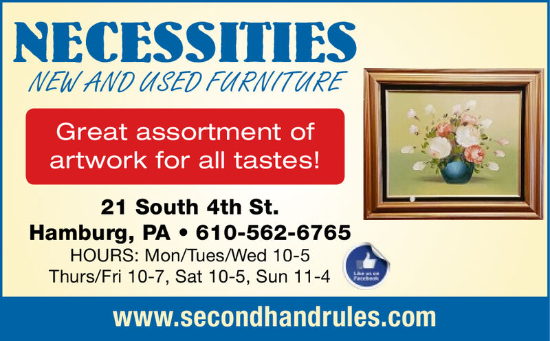 NECESSITIESNEW AND USED FURNITUREGreat assortment ofartwork for all tastes!21 South 4th St.Hamburg, PA . 610-562-6765HOURS: Mon/Tues/Wed 10-5Thurs/Fri 10-7, Sat 10-5, Sun 11-4chookwww.secondhandrules.com NECESSITIES NEW AND USED FURNITURE Great assortment of artwork for all tastes! 21 South 4th St. Hamburg, PA . 610-562-6765 HOURS: Mon/Tues/Wed 10-5 Thurs/Fri 10-7, Sat 10-5, Sun 11-4 chook www.secondhandrules.com