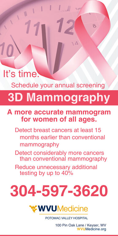Tuer12111014It's time.Schedule your annual screening3D MammographyA more accurate mammogramfor women of all ages.Detect breast cancers at least 15months earlier than conventionalmammographyDetect considerably more cancersthan conventional mammographyReduce unnecessary additionaltesting by up to 40%304-597-3620WVUMedicinePOTOMAC VALLEY HOSPITAL100 Pin Oak Lane / Keyser, WVwVUMedicine.org Tuer 12 11 10 14 It's time. Schedule your annual screening 3D Mammography A more accurate mammogram for women of all ages. Detect breast cancers at least 15 months earlier than conventional mammography Detect considerably more cancers than conventional mammography Reduce unnecessary additional testing by up to 40% 304-597-3620 WVUMedicine POTOMAC VALLEY HOSPITAL 100 Pin Oak Lane / Keyser, WV wVUMedicine.org