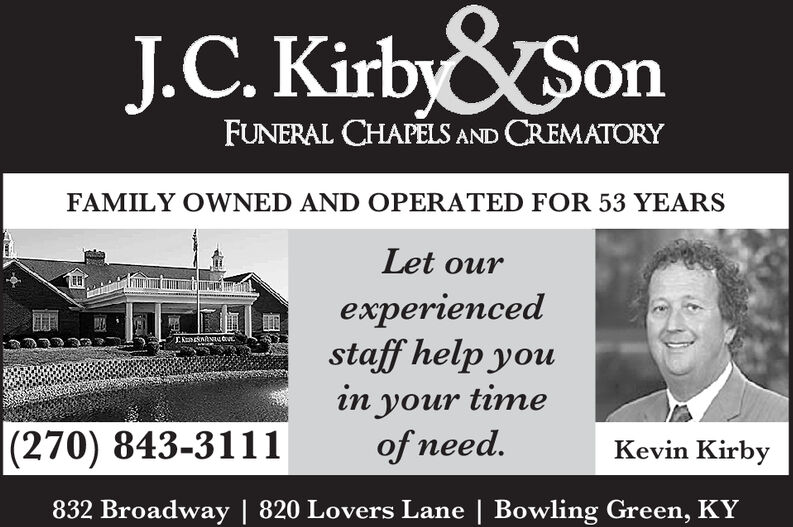 &SonJ.C. KirbyFUNERAL CHAPELS AND CREMATORYFAMILY OWNED AND OPERATED FOR 53 YEARSLet ourexperiencedstaff help youEnnacoin your timeof need.|(270) 843-3111Kevin Kirby832 Broadway | 820 Lovers Lane | Bowling Green, KY &Son J.C. Kirby FUNERAL CHAPELS AND CREMATORY FAMILY OWNED AND OPERATED FOR 53 YEARS Let our experienced staff help you Ennaco in your time of need. |(270) 843-3111 Kevin Kirby 832 Broadway | 820 Lovers Lane | Bowling Green, KY