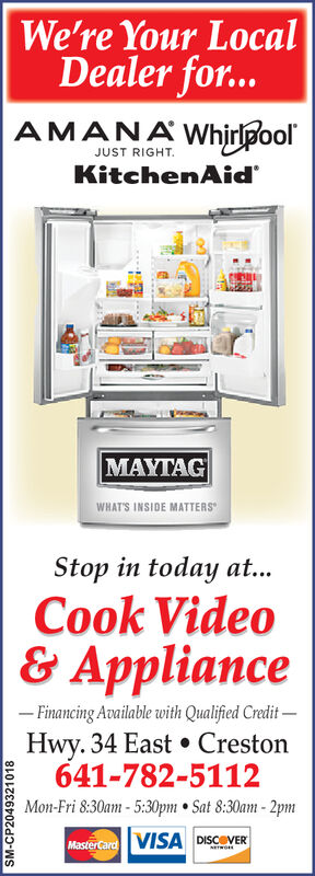 We're Your LocalDealer for...AMANAWhiripoolJUST RIGHTKitchenAid'MAYTAGWHAT'S INSIDE MATTERSStop in today at...Cook Video& Appliance-Financing Available with Qualified CreditHwy. 34 East Creston641-782-5112Mon-Fri 8:30am-5:30pm Sat 8:30am-2pmVISA DISCOVERMasterCardNETWOIESM-CP2049321018 We're Your Local Dealer for... AMANAWhiripool JUST RIGHT KitchenAid' MAYTAG WHAT'S INSIDE MATTERS Stop in today at... Cook Video & Appliance -Financing Available with Qualified Credit Hwy. 34 East Creston 641-782-5112 Mon-Fri 8:30am-5:30pm Sat 8:30am-2pm VISA DISCOVER MasterCard NETWOIE SM-CP2049321018