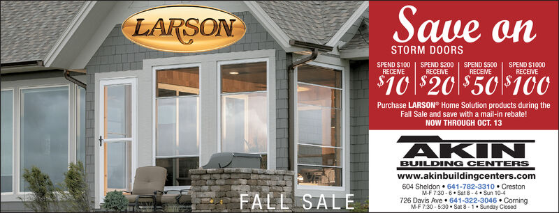 Save anLARSONSTORM DOORSSPEND $1000RECEIVESPEND $100RECEIVESPEND $200RECEIVESPEND $500RECEIVE$10 $20 $50 $100Purchase LARSON Home Solution products during theFall Sale and save with a mail-in rebate!NOW THROUGH OCT. 13AKINBUILDING CENTERSwww.akinbuildingcenters.com604 Sheldon 641-782-3310 CrestonM-F 7:30-6.Sat 8-4 Sun 10-4726 Davis Ave 641-322-3046 CorningM-F 7:30-5:30 Sat 8-1 Sunday ClosedFALL SALE Save an LARSON STORM DOORS SPEND $1000 RECEIVE SPEND $100 RECEIVE SPEND $200 RECEIVE SPEND $500 RECEIVE $10 $20 $50 $100 Purchase LARSON Home Solution products during the Fall Sale and save with a mail-in rebate! NOW THROUGH OCT. 13 AKIN BUILDING CENTERS www.akinbuildingcenters.com 604 Sheldon 641-782-3310 Creston M-F 7:30-6.Sat 8-4 Sun 10-4 726 Davis Ave 641-322-3046 Corning M-F 7:30-5:30 Sat 8-1 Sunday Closed FALL SALE