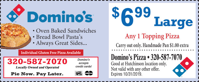 Domino's $6 Large9Oven Baked SandwichesBread Bowl Pasta'sAlways Great Sides...Any 1 Topping PizzaCarry out only. Handmade Pan $1.00 extraIndividual Gluten Free Pizza AvailableDomino's Pizza 320-587-7070Good at Hutchinson location only.Not valid with any other offer.Expires 8/31/2019320-587-7070Domino'sacceptscredit cards!Locally Owned and OperatedPie Now. Pay Later.as Domino's $6 Large 9 Oven Baked Sandwiches Bread Bowl Pasta's Always Great Sides... Any 1 Topping Pizza Carry out only. Handmade Pan $1.00 extra Individual Gluten Free Pizza Available Domino's Pizza 320-587-7070 Good at Hutchinson location only. Not valid with any other offer. Expires 8/31/2019 320-587-7070 Domino's accepts credit cards! Locally Owned and Operated Pie Now. Pay Later. as