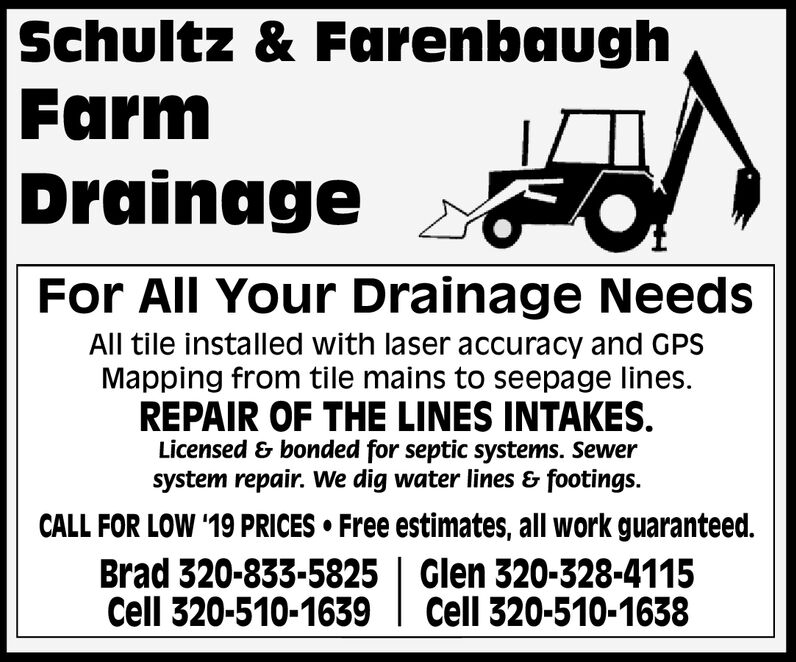 Schultz & FarenbaughFarmDrainageFor All Your Drainage NeedsAll tile installed with laser accuracy and GPSMapping from tile mains to seepage linesREPAIR OF THE LINES INTAKES.Licensed & bonded for septic systems. Sewersystem repair. We dig water lines & footings.CALL FOR LOW '19 PRICES Free estimates, all work guaranteed.Brad 320-833-5825 | Glen 320-328-4115Cell 320-510-1639Cell 320-510-1638 Schultz & Farenbaugh Farm Drainage For All Your Drainage Needs All tile installed with laser accuracy and GPS Mapping from tile mains to seepage lines REPAIR OF THE LINES INTAKES. Licensed & bonded for septic systems. Sewer system repair. We dig water lines & footings. CALL FOR LOW '19 PRICES Free estimates, all work guaranteed. Brad 320-833-5825 | Glen 320-328-4115 Cell 320-510-1639 Cell 320-510-1638