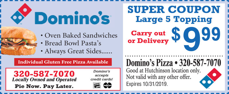 SUPER COUPONLarge 5 ToppingDomino's$9 99Carry outor DeliveryOven Baked Sandwiches.Bread Bowl Pasta'sAlways Great Sides...Domino's Pizza 320-587-7070Good at Hutchinson location only.Not valid with any other offerExpires 10/31/2019Individual Gluten Free Pizza Available320-587-Z070Locally Owned and OperatedPie Now. Pay LaterDomino'sptscredit cards! SUPER COUPON Large 5 Topping Domino's $9 99 Carry out or Delivery Oven Baked Sandwiches .Bread Bowl Pasta's Always Great Sides... Domino's Pizza 320-587-7070 Good at Hutchinson location only. Not valid with any other offer Expires 10/31/2019 Individual Gluten Free Pizza Available 320-587-Z070 Locally Owned and Operated Pie Now. Pay Later Domino's pts credit cards!