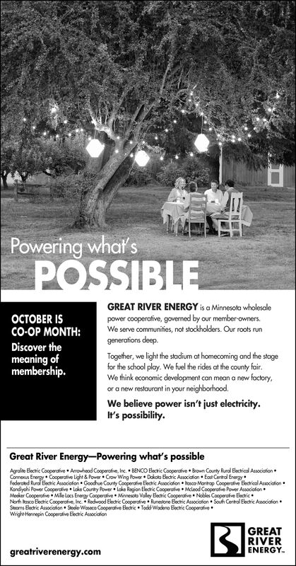 Powering what'sPOSSIBLEGREAT RIVER ENERGY is a Minnesota wholesalepower cooperative, govened by our member-owners.We serve communities, not stockholders. Our roots runER ISCO-OP MONTH:generations deep.Discover themeaning ofmembership.Together, we light the stodium at homecoming and the stagefor the school play. We fuel the rides at the county fair.We think economic development can mean a new foctory,or a new restaurant in your neighborhood.We believe power isn't just electricityIt's possibility.Great River Energy-Powering what's possibleAgrolte Electric Cooperative Arowhead Cooperafive, Inc. BENCO Electric Cooperafive Brown County Rural Electrical AssociationConneus Energy Cooperafive Light& Power Crow Wing Rower Dakoto Electric Associaion Eas Central Energyfederated Rura Electric Associafon Goodhue County Cooperafive Electric Associaion Itosco-Mantrap Cooperofive Electrical AssociafionKandychi Power Cooperctive Loke County Power Loke Region Electic Cooperafive Mcleod Cooperafive Power AssociafonMecker Cooperafive Mile locs Energy Cooperafive Minnesolo Valey Electric Cooperative Nobles Cooperafve ElecticNorth osco Electric Cooperafve, Inc. Redwood Electric Coopercive Runestone Electric Association South Central Electric AssociafionStems Blecic Associaton Steele Waseco Cooperative Elecric ToddWodena Blectic CooperativeWrigheHennepin Cooperative Electric AsoecialionGREATRIVERENERGYgreatriverenergy.com Powering what's POSSIBLE GREAT RIVER ENERGY is a Minnesota wholesale power cooperative, govened by our member-owners. We serve communities, not stockholders. Our roots run ER IS CO-OP MONTH: generations deep. Discover the meaning of membership. Together, we light the stodium at homecoming and the stage for the school play. We fuel the rides at the county fair. We think economic development can mean a new foctory, or a new restaurant in your neighborhood. We believe power isn't just electricity It's possibility. Great River Energy-Powering what's possible Agrolte Electric Cooperative Arowhead Cooperafive, Inc. BENCO Electric Cooperafive Brown County Rural Electrical Association Conneus Energy Cooperafive Light& Power Crow Wing Rower Dakoto Electric Associaion Eas Central Energy federated Rura Electric Associafon Goodhue County Cooperafive Electric Associaion Itosco-Mantrap Cooperofive Electrical Associafion Kandychi Power Cooperctive Loke County Power Loke Region Electic Cooperafive Mcleod Cooperafive Power Associafon Mecker Cooperafive Mile locs Energy Cooperafive Minnesolo Valey Electric Cooperative Nobles Cooperafve Electic North osco Electric Cooperafve, Inc. Redwood Electric Coopercive Runestone Electric Association South Central Electric Associafion Stems Blecic Associaton Steele Waseco Cooperative Elecric ToddWodena Blectic Cooperative WrigheHennepin Cooperative Electric Asoecialion GREAT RIVER ENERGY greatriverenergy.com