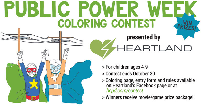 PUBLIC POWER WEEKWINPRIZES!COLORING CONTESTpresented byHEARTLANDFor children ages 4-9Contest ends October 30Coloring page, entry form and rules availableon Heartland's Facebook page or athcpd.com/contestWinners receive movie/game prize package! PUBLIC POWER WEEK WIN PRIZES! COLORING CONTEST presented by HEARTLAND For children ages 4-9 Contest ends October 30 Coloring page, entry form and rules available on Heartland's Facebook page or at hcpd.com/contest Winners receive movie/game prize package!