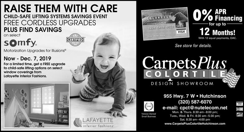 RAISE THEM WITH CARE0% FinancingAPRCHILD-SAFE LIFTING SYSTEMS SAVINGS EVENTCOLORTILESFREE CORDLESS UPGRADESPLUS FIND SAVINGS-for up to1234 5678 9012 3456VISA12 Months!on selectWith 12 equal payments, OAC.CERTIFIEDss FORsomfy.See store for details.Motorization Upgrades for lusionsCarpets PlusNow Dec. 7, 2019For a limited time, get a FREE upgradeto child-safe lifting options on selectwindow coverings fromLafayette Interior Fashions.COLORTILEDESIGN SHOWROOM955 Hwy. 7 W Hutchinson(320) 587-6070e-mail: cpct@nutelecom.netMon. & Thurs. 8:30 am-8:00 pm;Tues., Wed. 8& Fri. 8:30 am-5:30 pm;Sat. 8:30 am-4:00 pmVeceran OwnedSmall BusinessLAFAYETTEwww.CarpetsPlusColortileHutchinson.cominterior fashions RAISE THEM WITH CARE 0% Financing APR CHILD-SAFE LIFTING SYSTEMS SAVINGS EVENT COLORTILES FREE CORDLESS UPGRADES PLUS FIND SAVINGS -for up to 1234 5678 9012 3456 VISA 12 Months! on select With 12 equal payments, OAC. CERTIFIED ss FOR somfy. See store for details. Motorization Upgrades for lusions Carpets Plus Now Dec. 7, 2019 For a limited time, get a FREE upgrade to child-safe lifting options on select window coverings from Lafayette Interior Fashions. COLORTILE DESIGN SHOWROOM 955 Hwy. 7 W Hutchinson (320) 587-6070 e-mail: cpct@nutelecom.net Mon. & Thurs. 8:30 am-8:00 pm; Tues., Wed. 8& Fri. 8:30 am-5:30 pm; Sat. 8:30 am-4:00 pm Veceran Owned Small Business LAFAYETTE www.CarpetsPlusColortileHutchinson.com interior fashions