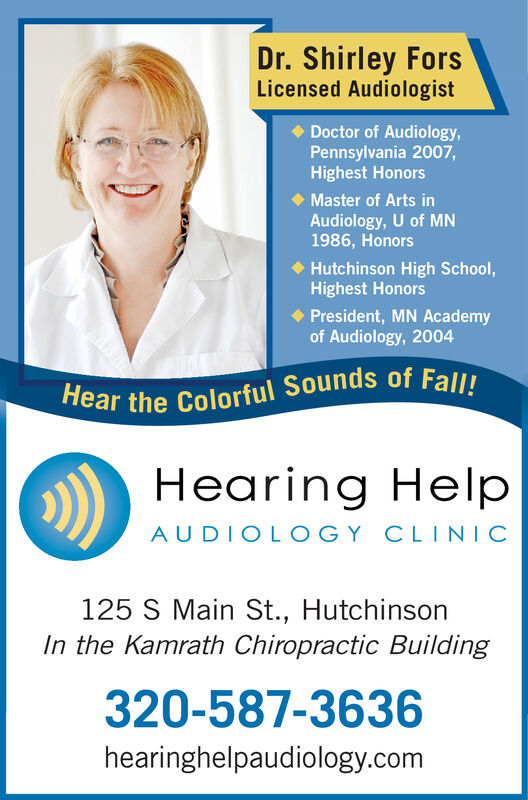 Dr. Shirley ForsLicensed AudiologistDoctor of Audiology,Pennsylvania 2007,Highest HonorsMaster of Arts inAudiology, U of MN1986, HonorsHutchinson High School,Highest HonorsPresident, MN Academyof Audiology, 2004Hear the Colorful Sounds of Fall!Hearing HelpAUDIOLOGY CLINIC125 S Main St., HutchinsonIn the Kamrath Chiropractic Building320-587-3636hearinghelpaudiology.com Dr. Shirley Fors Licensed Audiologist Doctor of Audiology, Pennsylvania 2007, Highest Honors Master of Arts in Audiology, U of MN 1986, Honors Hutchinson High School, Highest Honors President, MN Academy of Audiology, 2004 Hear the Colorful Sounds of Fall! Hearing Help AUDIOLOGY CLINIC 125 S Main St., Hutchinson In the Kamrath Chiropractic Building 320-587-3636 hearinghelpaudiology.com