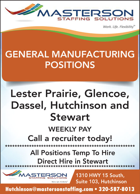 MASTERSONSTAFFING SOLUTIONSWork. Life. FlexibilityGENERAL MANUFACTURINGPOSITIONSLester Prairie, Glencoe,Dassel, Hutchinson andStewartWEEKLY PAYCall a recruiter today!All Positions Temp To HireDirect Hire in StewartMASTERSONSTAFFING SOLUTIONS1310 HWY 15 South,Suite 103, HutchinsonWork e. FleibtyHutchinson@mastersonstaffing.com 320-587-8013 MASTERSON STAFFING SOLUTIONS Work. Life. Flexibility GENERAL MANUFACTURING POSITIONS Lester Prairie, Glencoe, Dassel, Hutchinson and Stewart WEEKLY PAY Call a recruiter today! All Positions Temp To Hire Direct Hire in Stewart MASTERSON STAFFING SOLUTIONS 1310 HWY 15 South, Suite 103, Hutchinson Work e. Fleibty Hutchinson@mastersonstaffing.com 320-587-8013