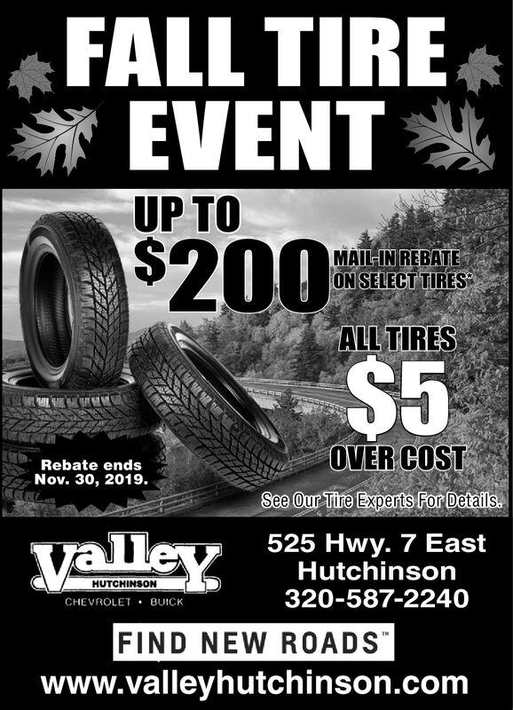 FALL TIREEVENTUP TO$200$5MAIL-IN REBATEON SELECT TIRESALL TIRESOVER COSTRebate endsNov. 30, 2019.See Our Tire Experts For Details525 Hwy. 7 EastHutchinson320-587-2240valleyHUTCHINSONCHEVROLET BUICKFIND NEW ROADSwww.valleyhutchinson.com FALL TIRE EVENT UP TO $200 $5 MAIL-IN REBATE ON SELECT TIRES ALL TIRES OVER COST Rebate ends Nov. 30, 2019. See Our Tire Experts For Details 525 Hwy. 7 East Hutchinson 320-587-2240 valley HUTCHINSON CHEVROLET BUICK FIND NEW ROADS www.valleyhutchinson.com