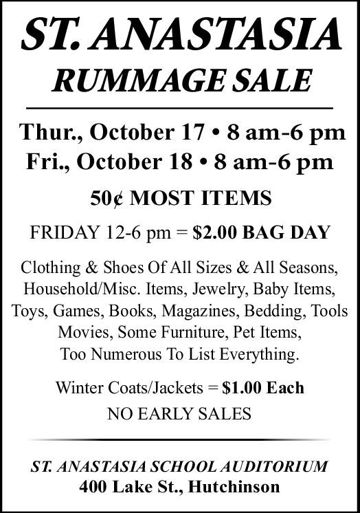 ST.ANASTASIARUMMAGE SALEThur., October 17. 8 am-6 pmFri., October 18 8 am-6 pm50e MOST ITEMSFRIDAY 12-6 pm$2.00 BAG DAYClothing & Shoes Of All Sizes & All Seasons,Household/Misc. Items, Jewelry, Baby Items,Toys, Games, Books, Magazines, Bedding, ToolsMovies, Some Furniture, Pet ItemsToo Numerous To List EverythingWinter Coats/Jackets = $1.00 EachNO EARLY SALESST. ANASTASIA SCHOOLAUDITORIUM400 Lake St., Hutchinson ST.ANASTASIA RUMMAGE SALE Thur., October 17. 8 am-6 pm Fri., October 18 8 am-6 pm 50e MOST ITEMS FRIDAY 12-6 pm $2.00 BAG DAY Clothing & Shoes Of All Sizes & All Seasons, Household/Misc. Items, Jewelry, Baby Items, Toys, Games, Books, Magazines, Bedding, Tools Movies, Some Furniture, Pet Items Too Numerous To List Everything Winter Coats/Jackets = $1.00 Each NO EARLY SALES ST. ANASTASIA SCHOOLAUDITORIUM 400 Lake St., Hutchinson