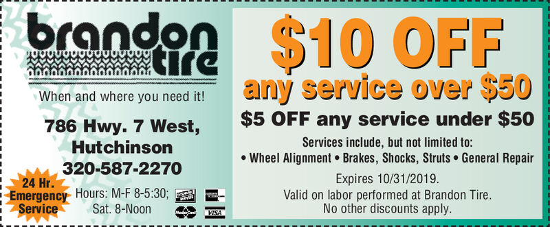 brandon $10 OFFireany service over $50When and where you need it!$5 OFF any service under $50786 Hwy. 7 West,HutchinsonServices include, but not limited to:Wheel Alignment Brakes, Shocks, Struts General Repair320-587-2270Expires 8/31/2019Valid on labor performed at Brandon Tire.No other discounts apply24 Hr.Emergency Hours: M-F 8-5:30;ServiceSat. 8-NoonVISA brandon $10 OFF ire any service over $50 When and where you need it! $5 OFF any service under $50 786 Hwy. 7 West, Hutchinson Services include, but not limited to: Wheel Alignment Brakes, Shocks, Struts General Repair 320-587-2270 Expires 8/31/2019 Valid on labor performed at Brandon Tire. No other discounts apply 24 Hr. Emergency Hours: M-F 8-5:30; Service Sat. 8-Noon VISA