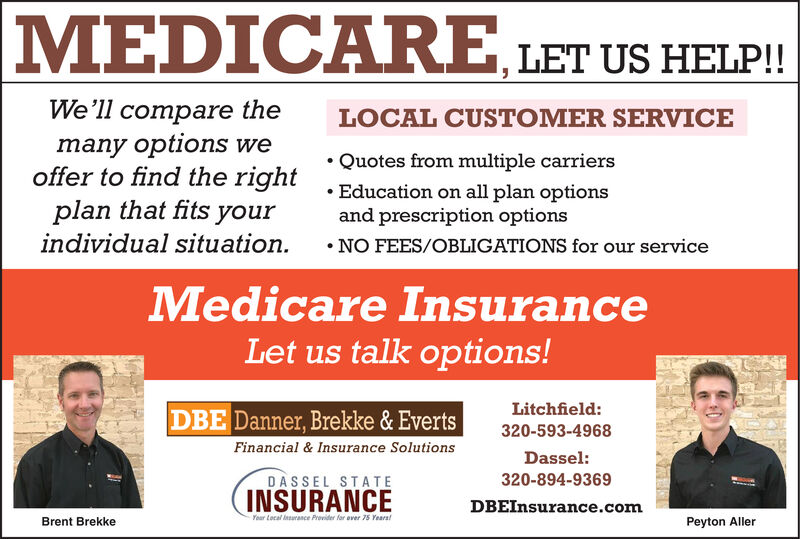 MEDICARELET US HELP!!We'll compare themany options weoffer to find the right Quotes from multiple carriersplan that fits yourindividual situation.LOCAL CUSTOMER SERVICEEducation on all plan optionsand prescription optionsNO FEES/OBLIGATIONS for our serviceMedicare InsuranceLet us talk options!Litchfield:DBE Danner, Brekke & Everts320-593-4968Financial & Insurance SolutionsDassel:DASSEL STATE320-894-9369INSURANCEDBEInsurance.comYour Local urance Previder for over 75 Years!Peyton AllerBrent Brekke MEDICARE LET US HELP!! We'll compare the many options we offer to find the right Quotes from multiple carriers plan that fits your individual situation. LOCAL CUSTOMER SERVICE Education on all plan options and prescription options NO FEES/OBLIGATIONS for our service Medicare Insurance Let us talk options! Litchfield: DBE Danner, Brekke & Everts 320-593-4968 Financial & Insurance Solutions Dassel: DASSEL STATE 320-894-9369 INSURANCE DBEInsurance.com Your Local urance Previder for over 75 Years! Peyton Aller Brent Brekke