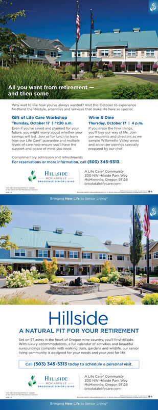 All you want from retirementand then someWhy wait to live how you've always wanted? Visit this October to experiencefirsthand the ifestyle, amenities and services that make le here so special.Gift of Life Care WorkshopThursday, October 17 11:30 am.Even if you've saved and planned for yourWine & DineThursday, October 171 4 p.mif you enjoy the finer things.youll love our way of sife. Joinfuture, you might worry about whether yoursavings will last Join us for lunch to learnhow our Life Care guarantee and mutiplelevels of care help ensure youll have thesupport and peace of mind you needour residents and directors as wesample Wilamette Valey winesand appetizer pairings specialyprepared by our chetCompimentary admission and refreshmentsFor reservations or more information, call (503) 345-5313.A Life Care Community300 NW Hillside Park WayMcMinnwlle, Oregon 97120brookdalelifecare.comHILLSIDEMCHINNVILLEoBringing New Life to Sonior LivingHillsideA NATURAL FIT FOR YOUR RETIREMENTSet on 57 acres in the heart of Oregon wine country, youll find Hilside.With luxury accommodations, a full calendar of activities and beautifulSurroundings complete with walking trails, gardens and wildlide, our seniorliving community is designed for your needs and your zest for ifeCall (503) 345-5313 today to schedule a personal visit.A Life Care Community300 NW Hilside Park WayMcMinnwile, Oregon 97128HILLSIDEMCHINNVILLEbrookdalelifecare.comBringing New Life to Sonior Living All you want from retirement and then some Why wait to live how you've always wanted? Visit this October to experience firsthand the ifestyle, amenities and services that make le here so special. Gift of Life Care Workshop Thursday, October 17 11:30 am. Even if you've saved and planned for your Wine & Dine Thursday, October 171 4 p.m if you enjoy the finer things. youll love our way of sife. Join future, you might worry about whether your savings will last Join us for lunch to learn how our Life Care guarantee and mutiple levels o